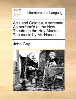 Acis and Galatea. a Serenata. as Perform'd at the New Theatre in the Hay-Market. the Music by Mr. Handel by John Gay