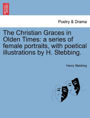 The Christian Graces in Olden Times: A Series of Female Portraits, with Poetical Illustrations by H. Stebbing. by Henry Stebbing