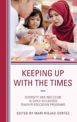 Keeping up with the Times: Diversity and Inclusion in Early Childhood Teacher Education Programs by Mari Riojas-Cortez