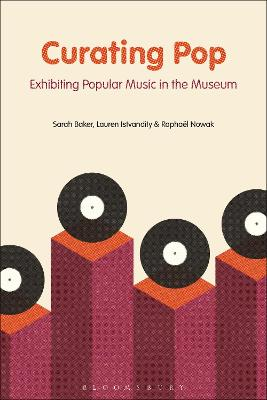 Curating Pop: Exhibiting Popular Music in the Museum by Sarah Baker