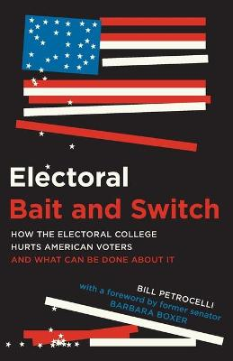 Electoral Bait and Switch: How the Electoral College Hurts American Voters and What Can Be Done about It by Bill Petrocelli