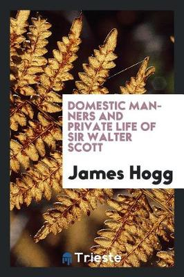 Domestic Manners and Private Life of Sir Walter Scott by James Hogg