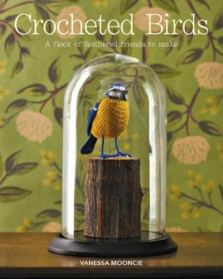 Crocheted Birds: A Flock of Feathered Friends to Make by Vanessa Mooncie