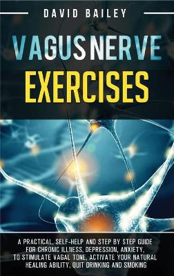 Vagus Nerve Exercises: A practical, self-help and step by step guide for chronic illness, depression, anxiety, to stimulate vagal tone, activate your natural healing ability, quit drinking and smoking book