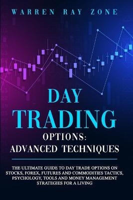 Day Trading Options: The Ultimate Guide To Day Trade Options On Stocks, Forex, Futures And Commodities. Tactics, Psychology, Tools And Money Management Strategies For A Living by Warren Ray Zone