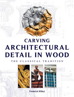 Carving Architectural Detail in Wood by Frederick Wilbur