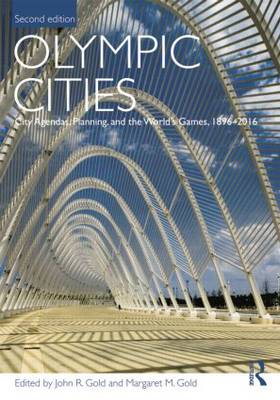 Olympic Cities: City Agendas, Planning, and the World's Games, 1896 - 2016 by John R. Gold