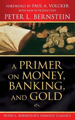 A Primer on Money, Banking, and Gold (Peter L. Bernstein's Finance Classics) by Peter L. Bernstein