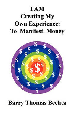 I AM Creating My Own Experience: To Manifest Money by Barry Thomas Bechta