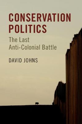 Conservation Politics: The Last Anti-Colonial Battle by David Johns