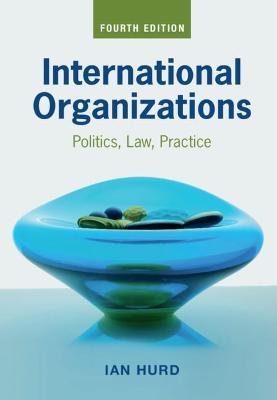 International Organizations: Politics, Law, Practice by Ian Hurd