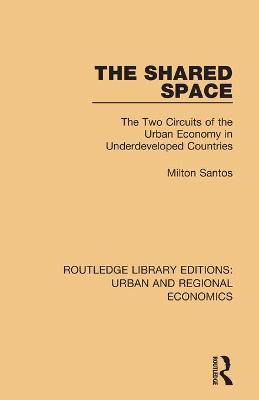 The The Shared Space: The Two Circuits of the Urban Economy in Underdeveloped Countries by Milton Santos