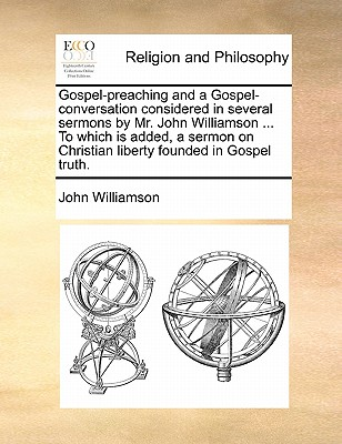 Gospel-Preaching and a Gospel-Conversation Considered in Several Sermons by Mr. John Williamson ... to Which Is Added, a Sermon on Christian Liberty Founded in Gospel Truth. by John Williamson