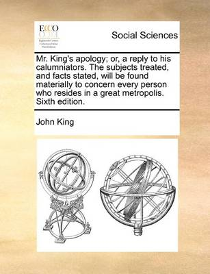 Mr. King's Apology; Or, a Reply to His Calumniators. the Subjects Treated, and Facts Stated, Will Be Found Materially to Concern Every Person Who Resides in a Great Metropolis. Sixth Edition by John King