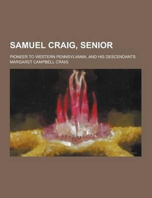 Samuel Craig, Senior; Pioneer to Western Pennsylvania, and His Descendants by Margaret Campbell Craig