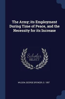 The Army; Its Employment During Time of Peace, and the Necessity for Its Increase by George Spencer Wilson