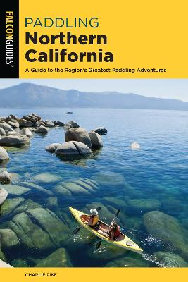 Paddling Northern California: A Guide To The Region's Greatest Paddling Adventures by Charles Pike