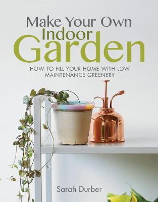 Make Your Own Indoor Garden: How to Fill Your Home with Low Maintenance Greenery by Sarah Durber