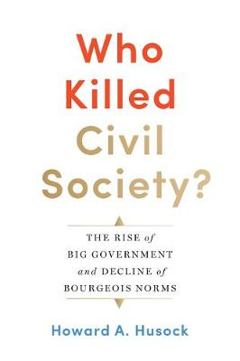 Who Killed Civil Society?: The Rise of Big Government and Decline of Bourgeois Norms by Howard A. Husock