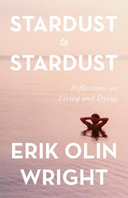 Stardust to Stardust: Reflections on Living and Dying by Erik Olin Wright