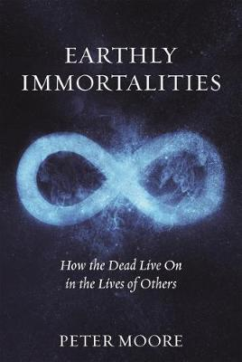 Earthly Immortalities: How the Dead Live On in the Lives of Others by Peter Moore