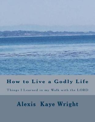 How to Live a Godly Life by Alexis Kaye Wright