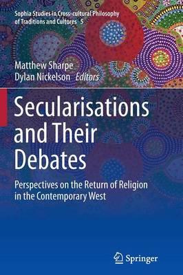 Secularisations and Their Debates by Matthew Sharpe