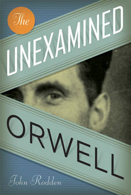 The Unexamined Orwell by John Rodden