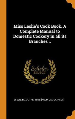 Miss Leslie's Cook Book. a Complete Manual to Domestic Cookery in All Its Branches .. by Eliza Leslie