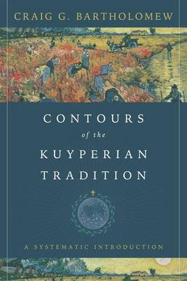 Contours of the Kuyperian Tradition by Craig G Bartholomew