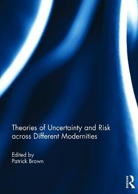 Theories of Uncertainty and Risk across Different Modernities by Patrick Brown