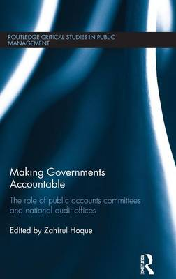 Making Governments Accountable: The Role of Public Accounts Committees and National Audit Offices by Zahirul Hoque