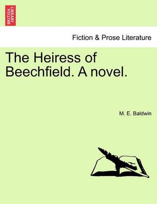 The Heiress of Beechfield. a Novel. by M E Baldwin