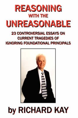 Reasoning with the Unreasonable: 23 Controversial Essays on Current Tragedies of Ignoring Foundational Principals by Richard Kay