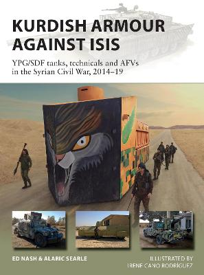 Kurdish Armour Against ISIS: YPG/SDF tanks, technicals and AFVs in the Syrian Civil War, 2014-19 by Ed Nash