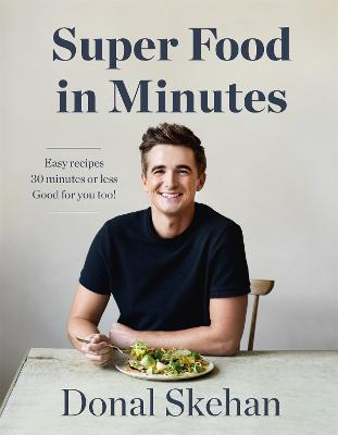 Donal's Super Food in Minutes: Easy Recipes. 30 Minutes or Less. Good for you too! by Donal Skehan