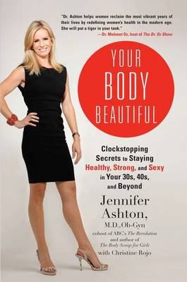 Your Body Beautiful: Clockstopping Secrets to Staying Healthy, Strong, and Sexy in Your 30s, 40s, and Beyond by Jennifer Ashton