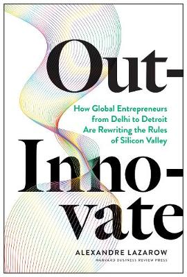 Out-Innovate: How Global Entrepreneurs--from Delhi to Detroit--Are Rewriting the Rules of Silicon Valley by Alexandre Lazarow