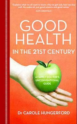 Good Health in the 21st Century: A Family Doctor's Unconventional Guide by Carole Hungerford