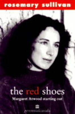 The Red Shoes: Margaret Atwood/Starting Out by Rosemary Sullivan