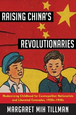 Raising China's Revolutionaries: Modernizing Childhood for Cosmopolitan Nationalists and Liberated Comrades, 1920s-1950s by Margaret Mih Tillman