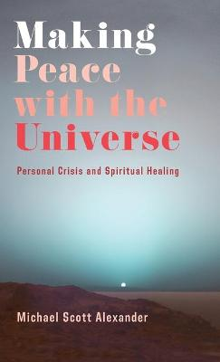 Making Peace with the Universe: Personal Crisis and Spiritual Healing by Michael Scott Alexander