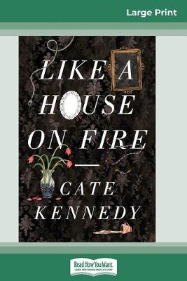 Like a House on Fire (16pt Large Print Edition) by Cate Kennedy