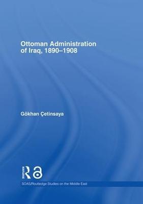 The Ottoman Administration of Iraq, 1890-1908 by Gokhan Cetinsaya