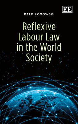 Reflexive Labour Law in the World Society by Professor Ralf Rogowski