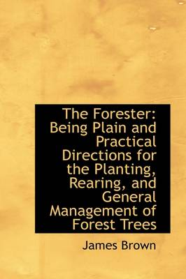 The Forester: Being Plain and Practical Directions for the Planting, Rearing, and General Management by Bishop James Brown