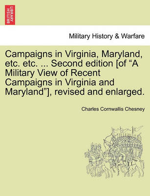 "Campaigns in Virginia, Maryland, Etc. Etc. ... Second Edition [Of ""A Military View of Recent Campaigns in Virginia and Maryland""], Revised and Enlarged. by Charles Cornwallis Chesney"