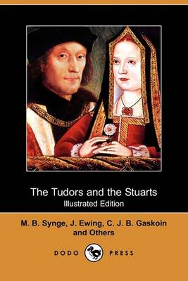 Tudors and the Stuarts (Illustrated Edition) (Dodo Press) by M B Synge