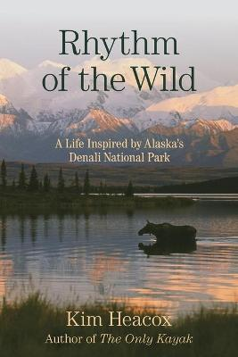 Rhythm of the Wild: A Life Inspired by Alaska's Denali National Park by Kim Heacox