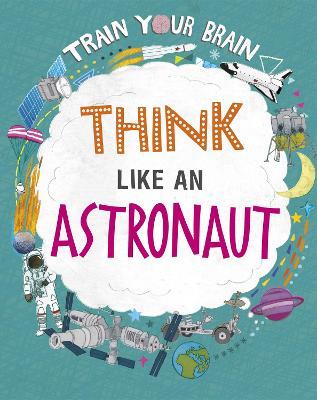Train Your Brain: Think Like an Astronaut by Alex Woolf